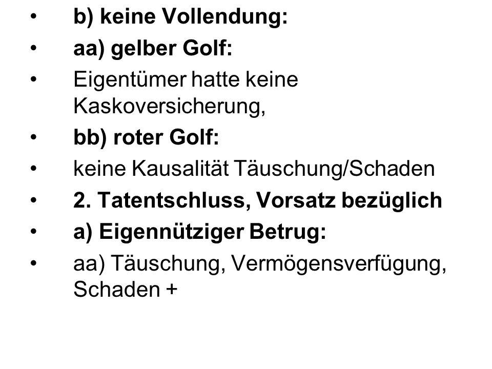 b) keine Vollendung: aa) gelber Golf: Eigentümer hatte keine Kaskoversicherung, bb) roter Golf: keine Kausalität Täuschung/Schaden 2. Tatentschluss, V