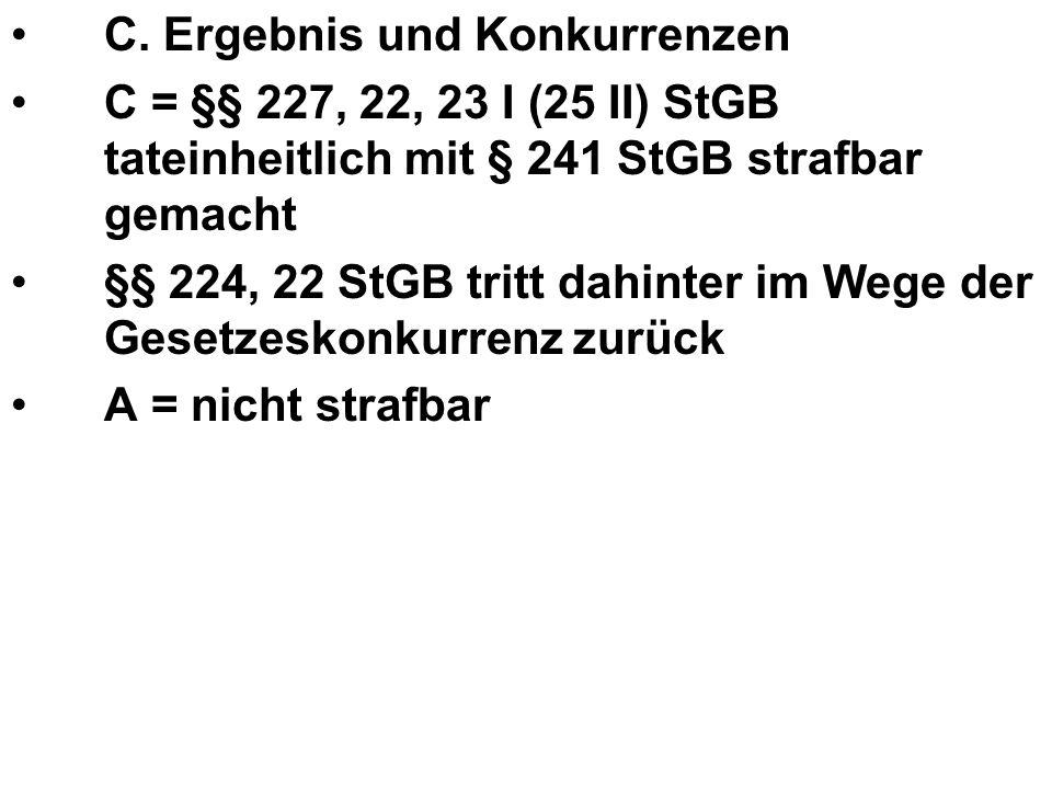 C. Ergebnis und Konkurrenzen C = §§ 227, 22, 23 I (25 II) StGB tateinheitlich mit § 241 StGB strafbar gemacht §§ 224, 22 StGB tritt dahinter im Wege d