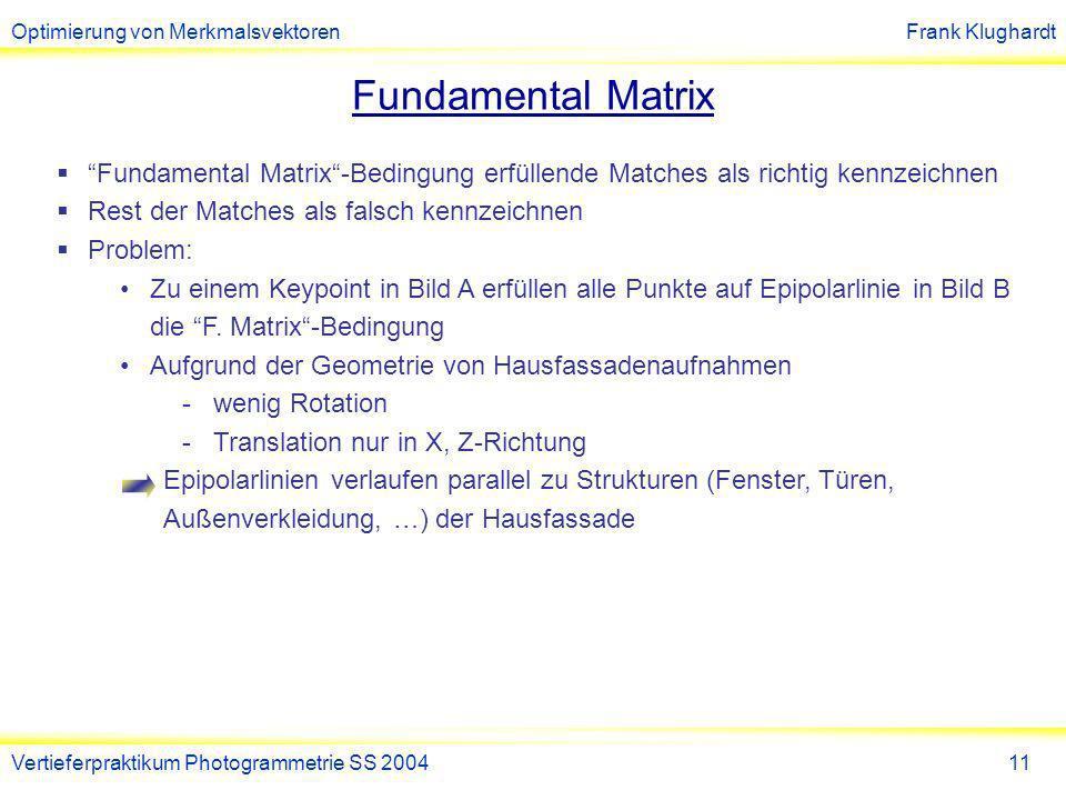 Optimierung von MerkmalsvektorenFrank Klughardt Vertieferpraktikum Photogrammetrie SS 200411 Fundamental Matrix Fundamental Matrix-Bedingung erfüllende Matches als richtig kennzeichnen Rest der Matches als falsch kennzeichnen Problem: Zu einem Keypoint in Bild A erfüllen alle Punkte auf Epipolarlinie in Bild B die F.