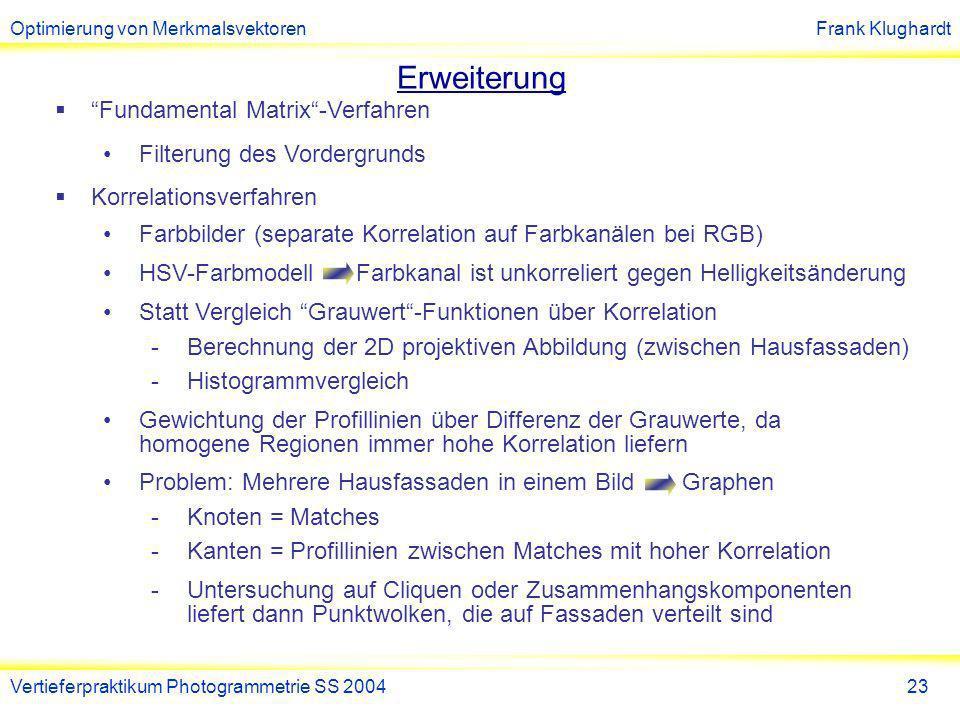 Optimierung von MerkmalsvektorenFrank Klughardt Vertieferpraktikum Photogrammetrie SS 200424 IV.Weitere Optimierungsmöglichkeiten Nutzung anderer Features [siehe (5)] Einbindung Kantendetektoren und Segmentierung Erweiterung der SIFT Featurevektoren Farbinformation Elliptisches Gradientenfenster