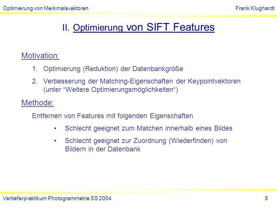 Optimierung von MerkmalsvektorenFrank Klughardt Vertieferpraktikum Photogrammetrie SS 20046 Wiederholte Muster Idee: Ersetzung von Keypointvektoren, die wiederholte Muster beschreiben, durch einen Repräsentanten (Mittelung).