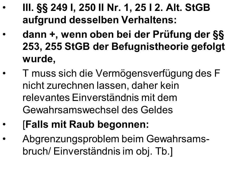 III. §§ 249 I, 250 II Nr. 1, 25 I 2. Alt. StGB aufgrund desselben Verhaltens: dann +, wenn oben bei der Prüfung der §§ 253, 255 StGB der Befugnistheor