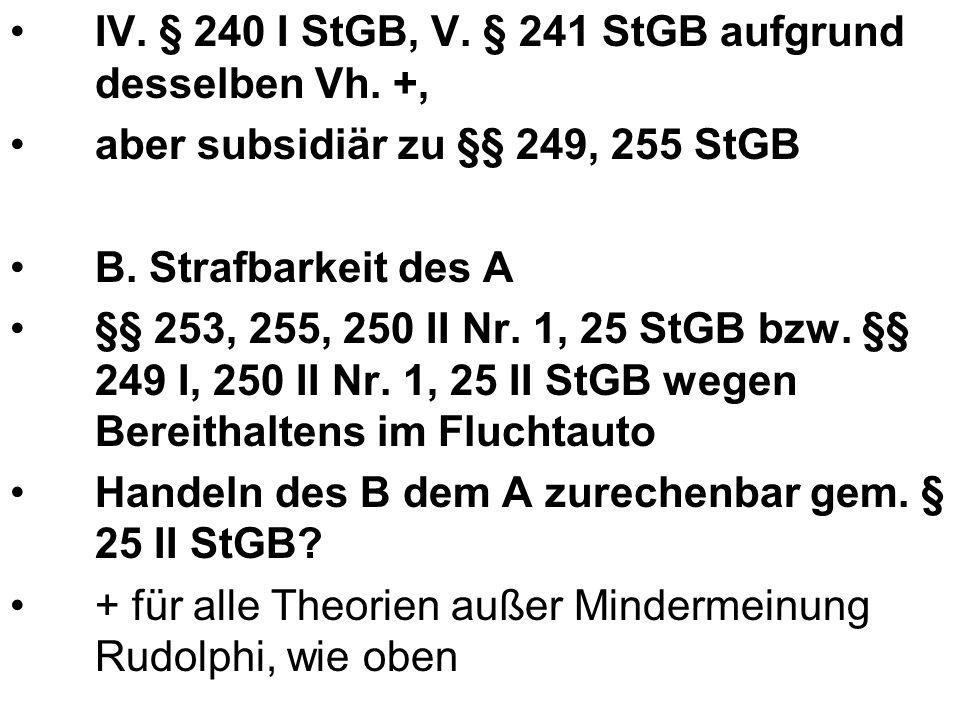 IV. § 240 I StGB, V. § 241 StGB aufgrund desselben Vh. +, aber subsidiär zu §§ 249, 255 StGB B. Strafbarkeit des A §§ 253, 255, 250 II Nr. 1, 25 StGB