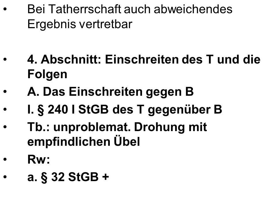 Bei Tatherrschaft auch abweichendes Ergebnis vertretbar 4. Abschnitt: Einschreiten des T und die Folgen A. Das Einschreiten gegen B I. § 240 I StGB de