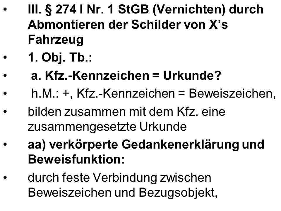 III. § 274 I Nr. 1 StGB (Vernichten) durch Abmontieren der Schilder von Xs Fahrzeug 1. Obj. Tb.: a. Kfz.-Kennzeichen = Urkunde? h.M.: +, Kfz.-Kennzeic
