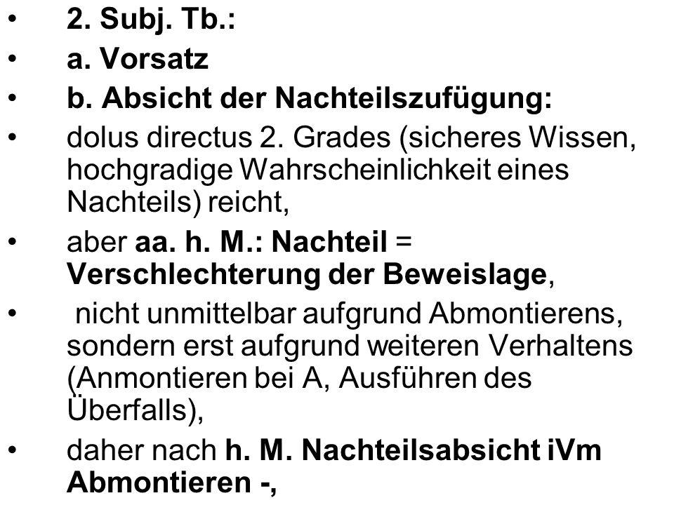 2. Subj. Tb.: a. Vorsatz b. Absicht der Nachteilszufügung: dolus directus 2. Grades (sicheres Wissen, hochgradige Wahrscheinlichkeit eines Nachteils)