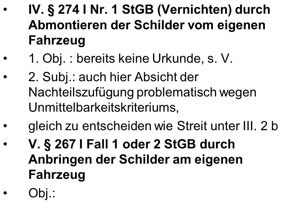 IV. § 274 I Nr. 1 StGB (Vernichten) durch Abmontieren der Schilder vom eigenen Fahrzeug 1. Obj. : bereits keine Urkunde, s. V. 2. Subj.: auch hier Abs