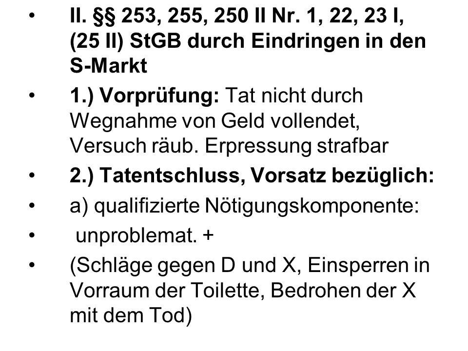 II. §§ 253, 255, 250 II Nr. 1, 22, 23 I, (25 II) StGB durch Eindringen in den S-Markt 1.) Vorprüfung: Tat nicht durch Wegnahme von Geld vollendet, Ver