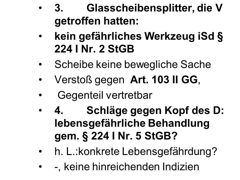 3.Glasscheibensplitter, die V getroffen hatten: kein gefährliches Werkzeug iSd § 224 I Nr. 2 StGB Scheibe keine bewegliche Sache Verstoß gegen Art. 10