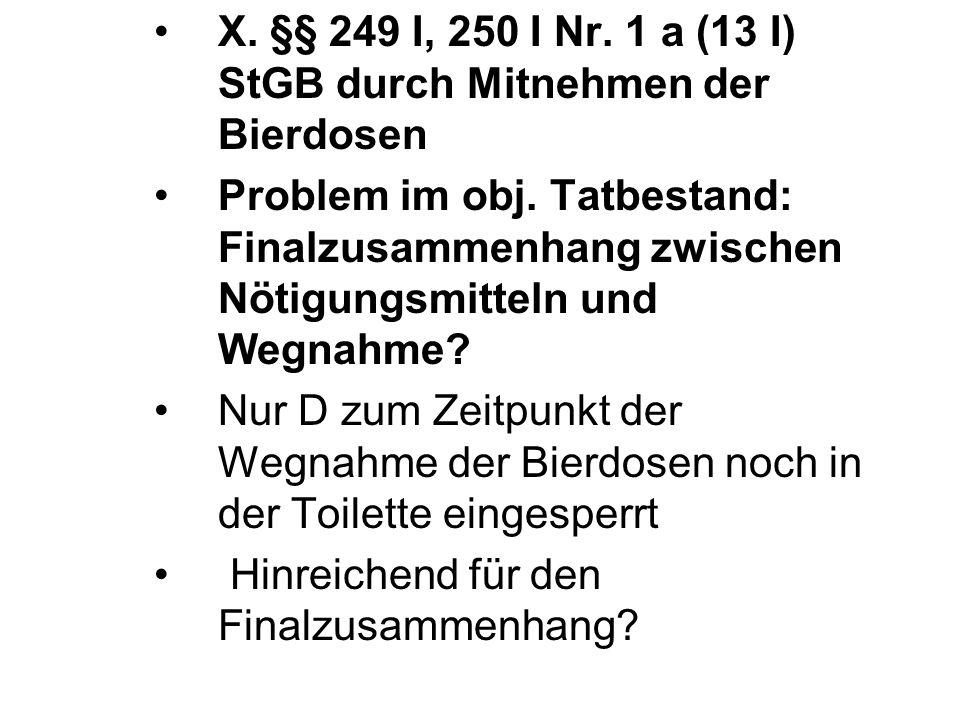 X. §§ 249 I, 250 I Nr. 1 a (13 I) StGB durch Mitnehmen der Bierdosen Problem im obj. Tatbestand: Finalzusammenhang zwischen Nötigungsmitteln und Wegna