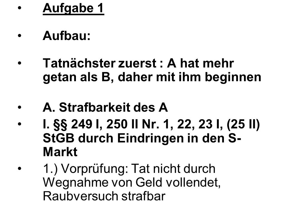 Aufgabe 1 Aufbau: Tatnächster zuerst : A hat mehr getan als B, daher mit ihm beginnen A. Strafbarkeit des A I. §§ 249 I, 250 II Nr. 1, 22, 23 I, (25 I