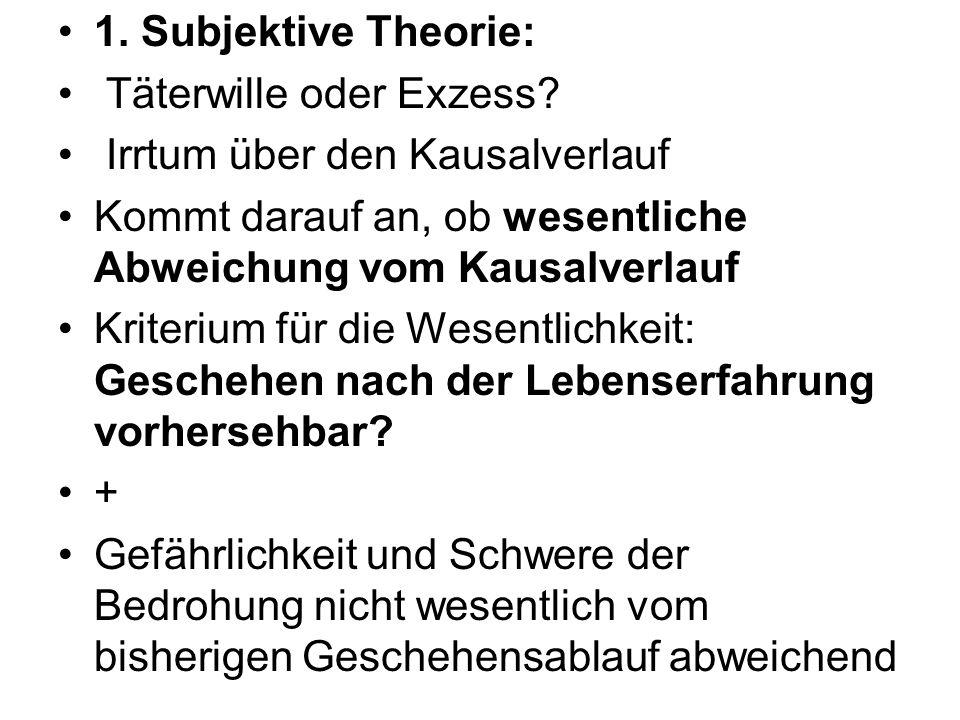 1. Subjektive Theorie: Täterwille oder Exzess? Irrtum über den Kausalverlauf Kommt darauf an, ob wesentliche Abweichung vom Kausalverlauf Kriterium fü