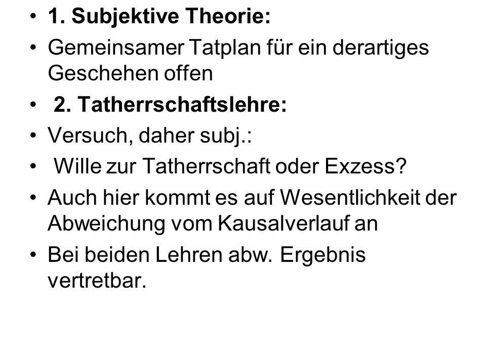1. Subjektive Theorie: Gemeinsamer Tatplan für ein derartiges Geschehen offen 2. Tatherrschaftslehre: Versuch, daher subj.: Wille zur Tatherrschaft od