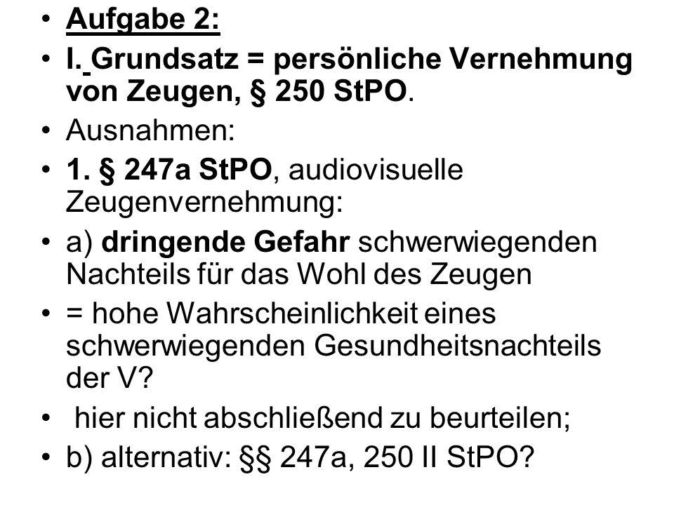 Aufgabe 2: I. Grundsatz = persönliche Vernehmung von Zeugen, § 250 StPO. Ausnahmen: 1. § 247a StPO, audiovisuelle Zeugenvernehmung: a) dringende Gefah