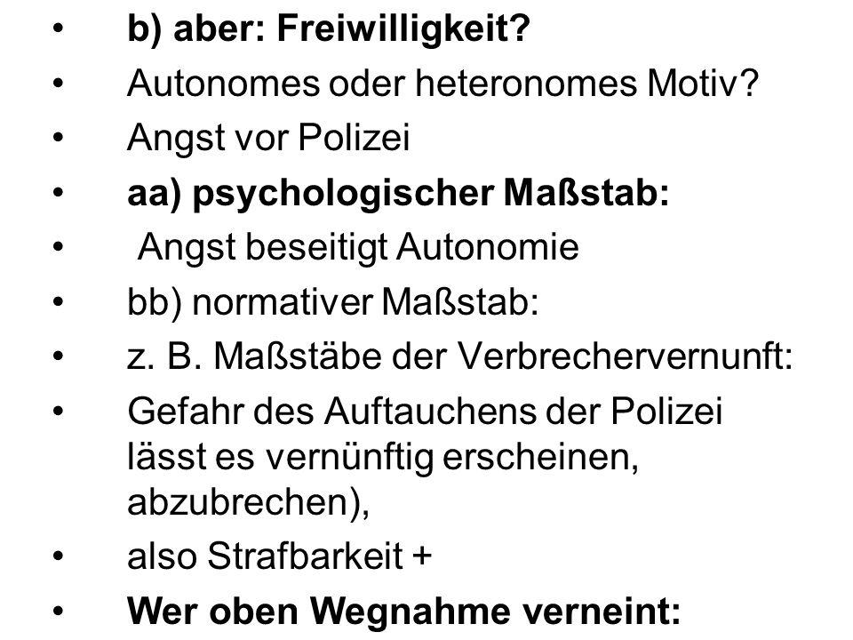 b) aber: Freiwilligkeit? Autonomes oder heteronomes Motiv? Angst vor Polizei aa) psychologischer Maßstab: Angst beseitigt Autonomie bb) normativer Maß