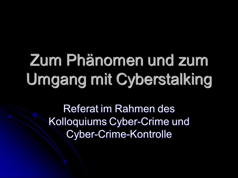 Zum Phänomen und zum Umgang mit Cyberstalking Referat im Rahmen des Kolloquiums Cyber-Crime und Cyber-Crime-Kontrolle