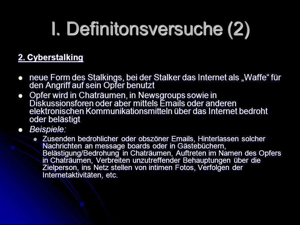I. Definitonsversuche (2) 2. Cyberstalking neue Form des Stalkings, bei der Stalker das Internet als Waffe für den Angriff auf sein Opfer benutzt neue