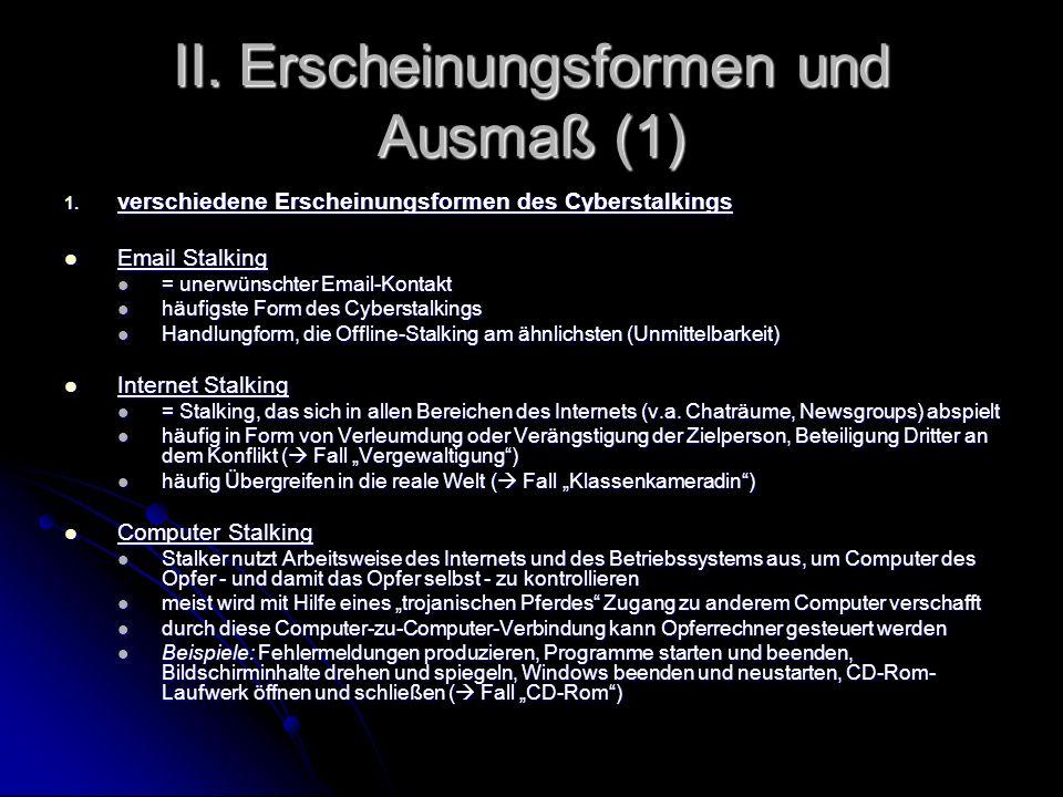 II. Erscheinungsformen und Ausmaß (1) 1. verschiedene Erscheinungsformen des Cyberstalkings Email Stalking Email Stalking = unerwünschter Email-Kontak