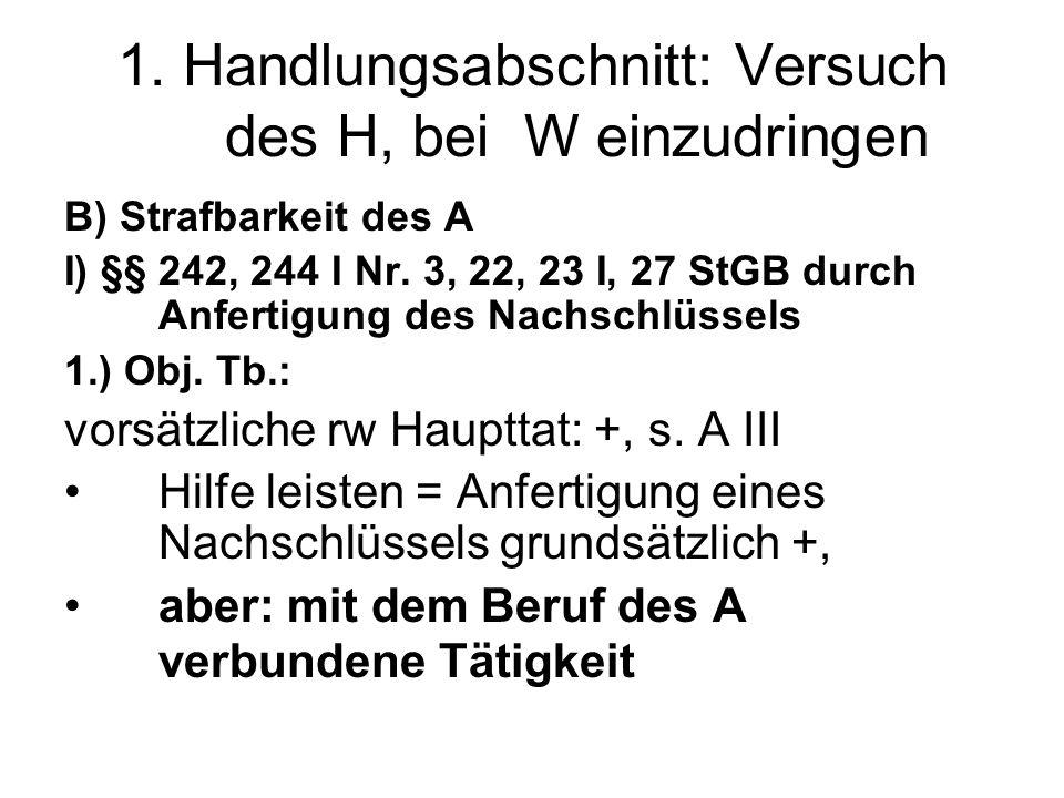 1. Handlungsabschnitt: Versuch des H, bei W einzudringen B) Strafbarkeit des A I) §§ 242, 244 I Nr. 3, 22, 23 I, 27 StGB durch Anfertigung des Nachsch