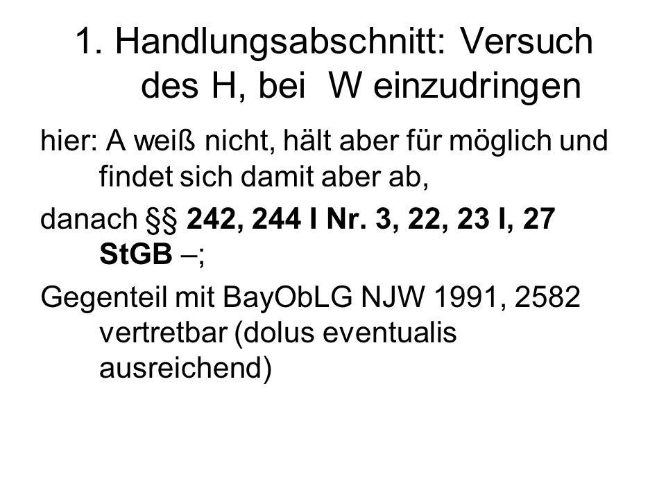 1. Handlungsabschnitt: Versuch des H, bei W einzudringen hier: A weiß nicht, hält aber für möglich und findet sich damit aber ab, danach §§ 242, 244 I