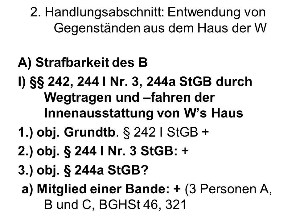 2. Handlungsabschnitt: Entwendung von Gegenständen aus dem Haus der W A) Strafbarkeit des B I) §§ 242, 244 I Nr. 3, 244a StGB durch Wegtragen und –fah
