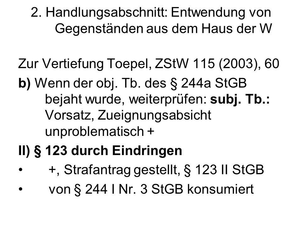 2. Handlungsabschnitt: Entwendung von Gegenständen aus dem Haus der W Zur Vertiefung Toepel, ZStW 115 (2003), 60 b) Wenn der obj. Tb. des § 244a StGB