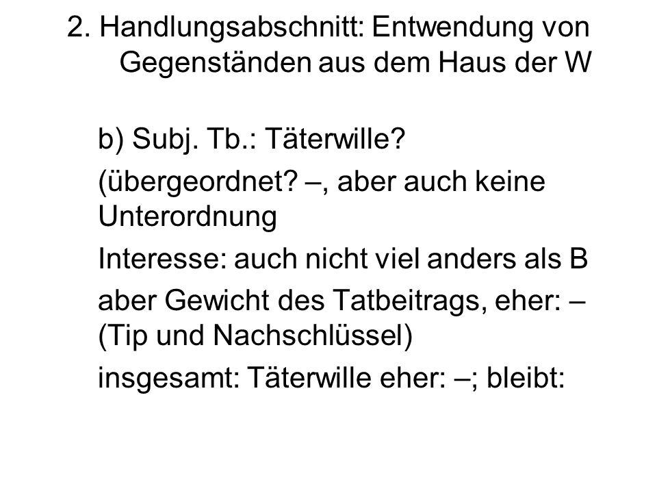 2. Handlungsabschnitt: Entwendung von Gegenständen aus dem Haus der W b) Subj. Tb.: Täterwille? (übergeordnet? –, aber auch keine Unterordnung Interes