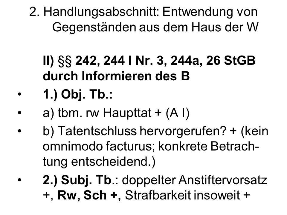 2. Handlungsabschnitt: Entwendung von Gegenständen aus dem Haus der W II) §§ 242, 244 I Nr. 3, 244a, 26 StGB durch Informieren des B 1.) Obj. Tb.: a)