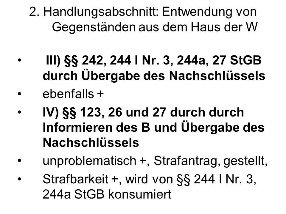 2. Handlungsabschnitt: Entwendung von Gegenständen aus dem Haus der W III) §§ 242, 244 I Nr. 3, 244a, 27 StGB durch Übergabe des Nachschlüssels ebenfa