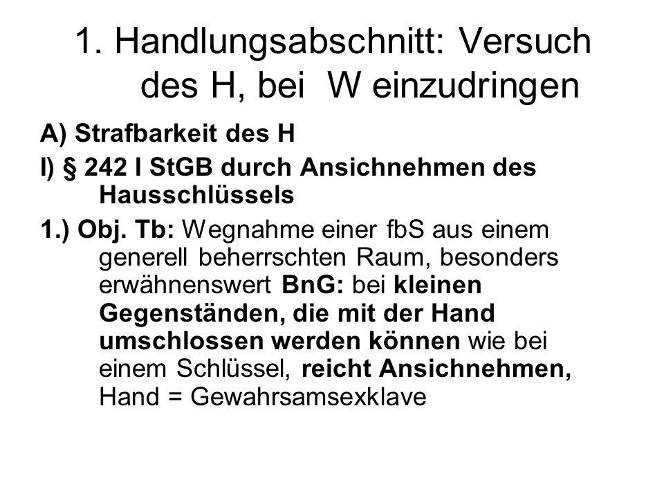 1. Handlungsabschnitt: Versuch des H, bei W einzudringen A) Strafbarkeit des H I) § 242 I StGB durch Ansichnehmen des Hausschlüssels 1.) Obj. Tb: Wegn