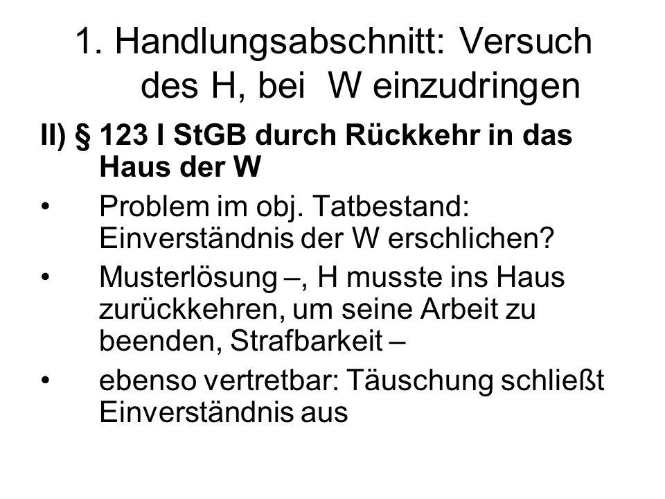 1. Handlungsabschnitt: Versuch des H, bei W einzudringen II) § 123 I StGB durch Rückkehr in das Haus der W Problem im obj. Tatbestand: Einverständnis