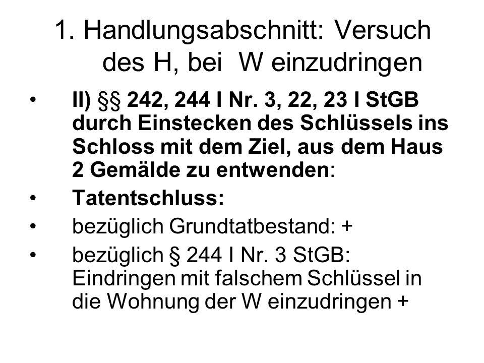 1. Handlungsabschnitt: Versuch des H, bei W einzudringen II) §§ 242, 244 I Nr. 3, 22, 23 I StGB durch Einstecken des Schlüssels ins Schloss mit dem Zi