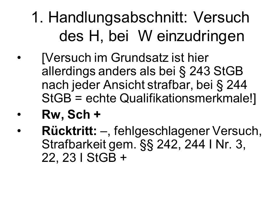 1. Handlungsabschnitt: Versuch des H, bei W einzudringen [Versuch im Grundsatz ist hier allerdings anders als bei § 243 StGB nach jeder Ansicht strafb