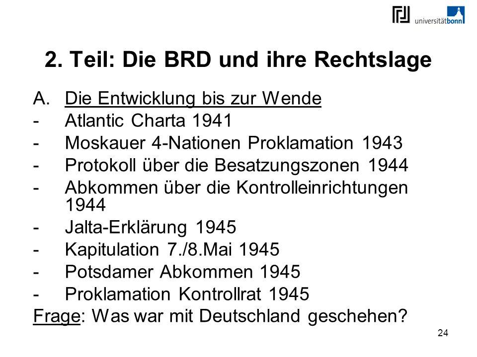 24 2. Teil: Die BRD und ihre Rechtslage A.Die Entwicklung bis zur Wende -Atlantic Charta 1941 -Moskauer 4-Nationen Proklamation 1943 -Protokoll über d