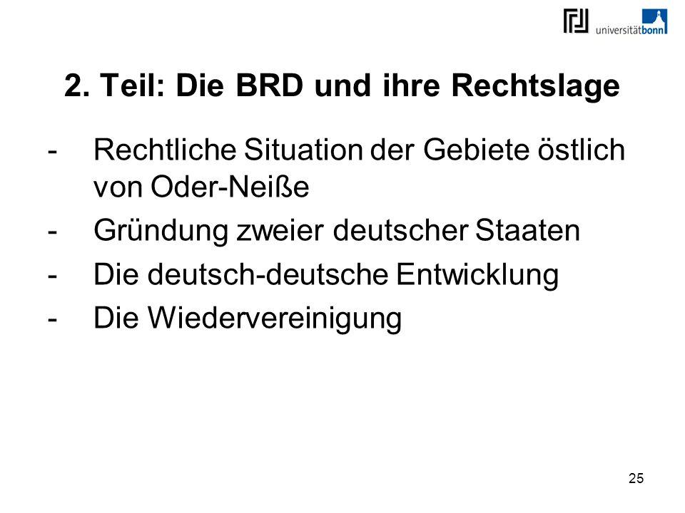 25 2. Teil: Die BRD und ihre Rechtslage -Rechtliche Situation der Gebiete östlich von Oder-Neiße -Gründung zweier deutscher Staaten -Die deutsch-deuts