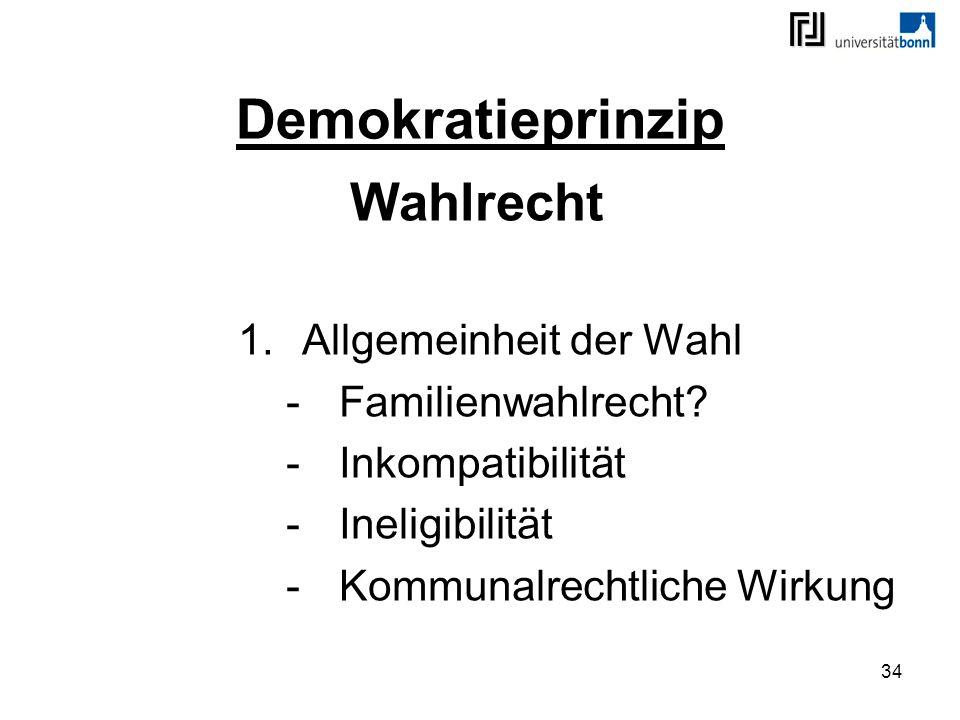 34 Demokratieprinzip Wahlrecht 1.Allgemeinheit der Wahl -Familienwahlrecht? -Inkompatibilität -Ineligibilität -Kommunalrechtliche Wirkung