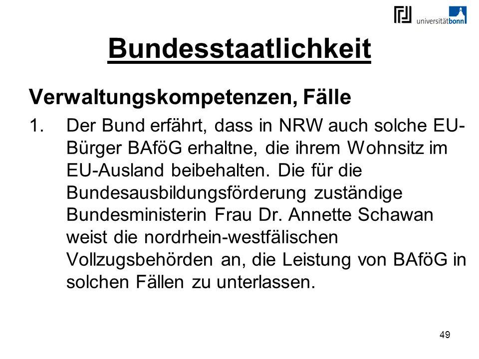 49 Bundesstaatlichkeit Verwaltungskompetenzen, Fälle 1.Der Bund erfährt, dass in NRW auch solche EU- Bürger BAföG erhaltne, die ihrem Wohnsitz im EU-A