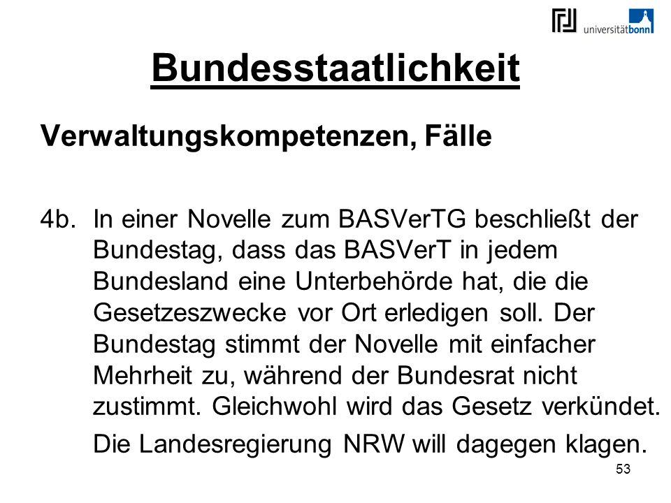 53 Bundesstaatlichkeit Verwaltungskompetenzen, Fälle 4b.In einer Novelle zum BASVerTG beschließt der Bundestag, dass das BASVerT in jedem Bundesland e