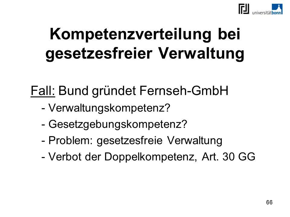 66 Kompetenzverteilung bei gesetzesfreier Verwaltung Fall: Bund gründet Fernseh-GmbH - Verwaltungskompetenz? - Gesetzgebungskompetenz? - Problem: gese