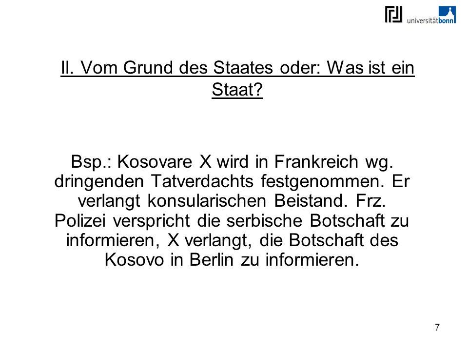 7 II. Vom Grund des Staates oder: Was ist ein Staat? Bsp.: Kosovare X wird in Frankreich wg. dringenden Tatverdachts festgenommen. Er verlangt konsula
