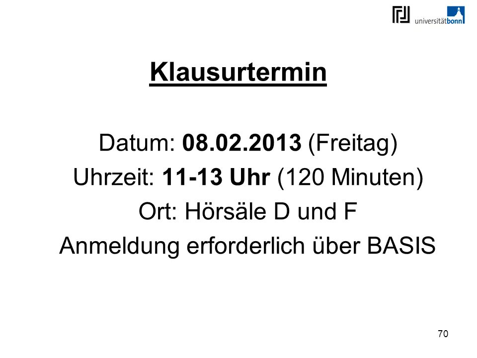 70 Klausurtermin Datum: 08.02.2013 (Freitag) Uhrzeit: 11-13 Uhr (120 Minuten) Ort: Hörsäle D und F Anmeldung erforderlich über BASIS