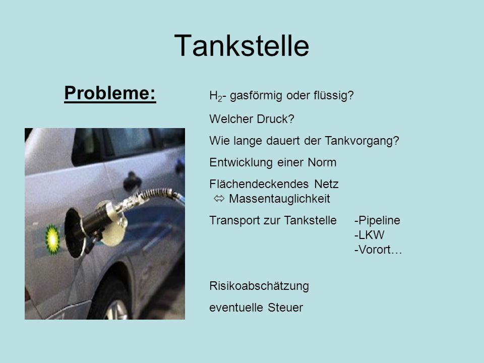 Tankstelle Probleme: H 2 - gasförmig oder flüssig? Welcher Druck? Wie lange dauert der Tankvorgang? Entwicklung einer Norm Flächendeckendes Netz Masse