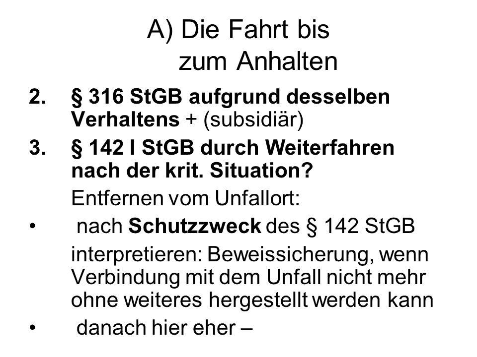 A) Die Fahrt bis zum Anhalten 2.§ 316 StGB aufgrund desselben Verhaltens + (subsidiär) 3.§ 142 I StGB durch Weiterfahren nach der krit.