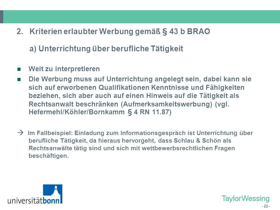 - 22 - 2.Kriterien erlaubter Werbung gemäß § 43 b BRAO a) Unterrichtung über berufliche Tätigkeit Weit zu interpretieren Die Werbung muss auf Unterric