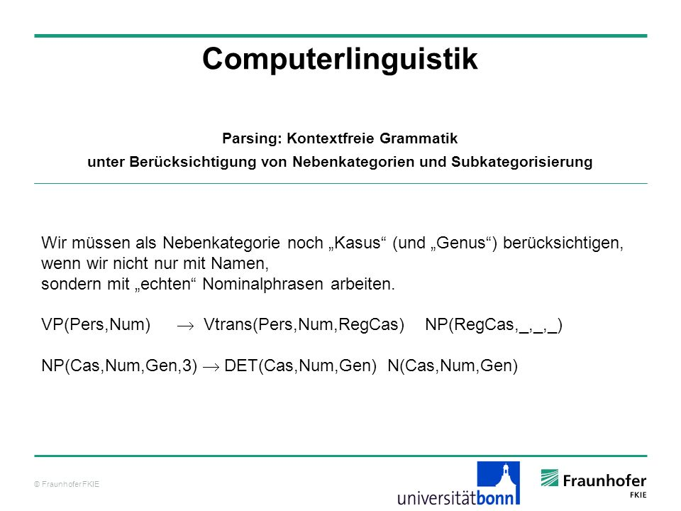 © Fraunhofer FKIE Computerlinguistik Parsing: Kontextfreie Grammatik unter Berücksichtigung von Nebenkategorien und Subkategorisierung Wir müssen als