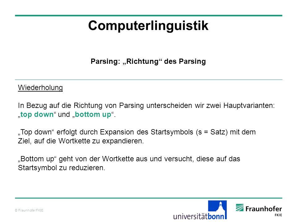 © Fraunhofer FKIE Computerlinguistik Parsing: Richtung des Parsing Wiederholung In Bezug auf die Richtung von Parsing unterscheiden wir zwei Hauptvari