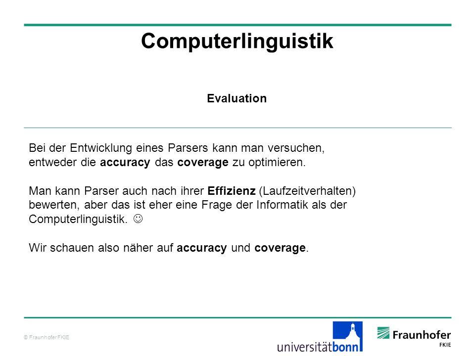 © Fraunhofer FKIE Computerlinguistik Bei der Entwicklung eines Parsers kann man versuchen, entweder die accuracy das coverage zu optimieren. Man kann