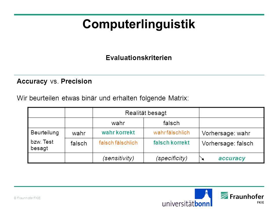 © Fraunhofer FKIE Computerlinguistik Accuracy vs. Precision Wir beurteilen etwas binär und erhalten folgende Matrix: Evaluationskriterien Realität bes