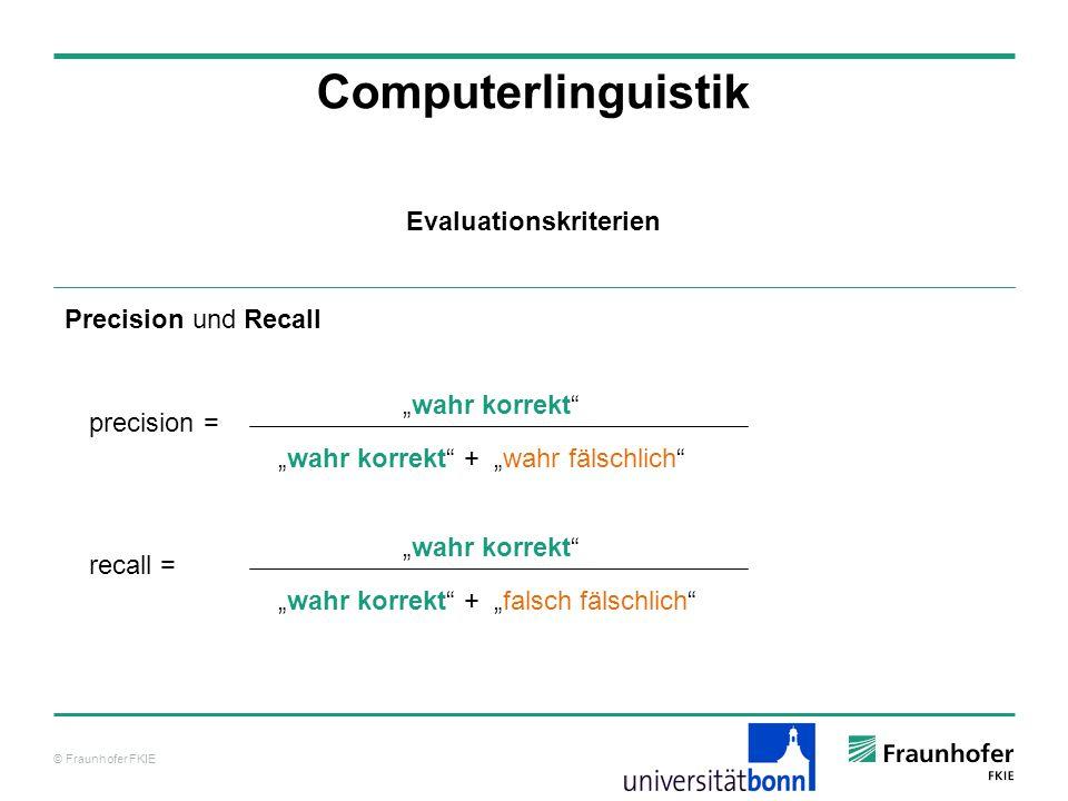 © Fraunhofer FKIE Computerlinguistik Precision und Recall Evaluationskriterien recall = wahr korrekt wahr korrekt + falsch fälschlich precision = wahr