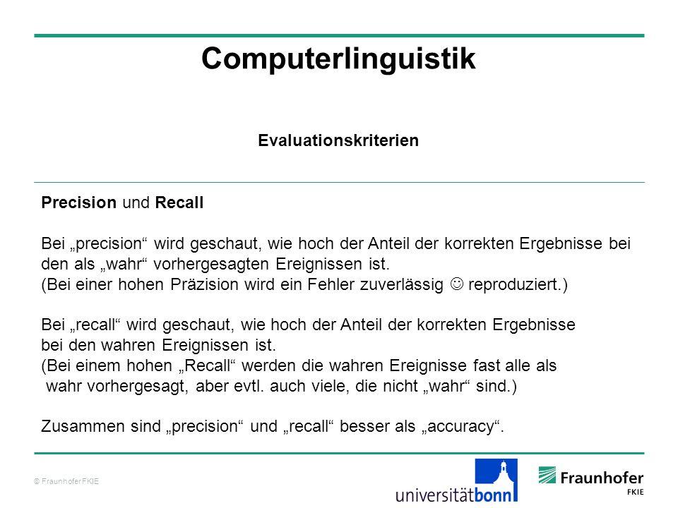 © Fraunhofer FKIE Computerlinguistik Precision und Recall Bei precision wird geschaut, wie hoch der Anteil der korrekten Ergebnisse bei den als wahr v